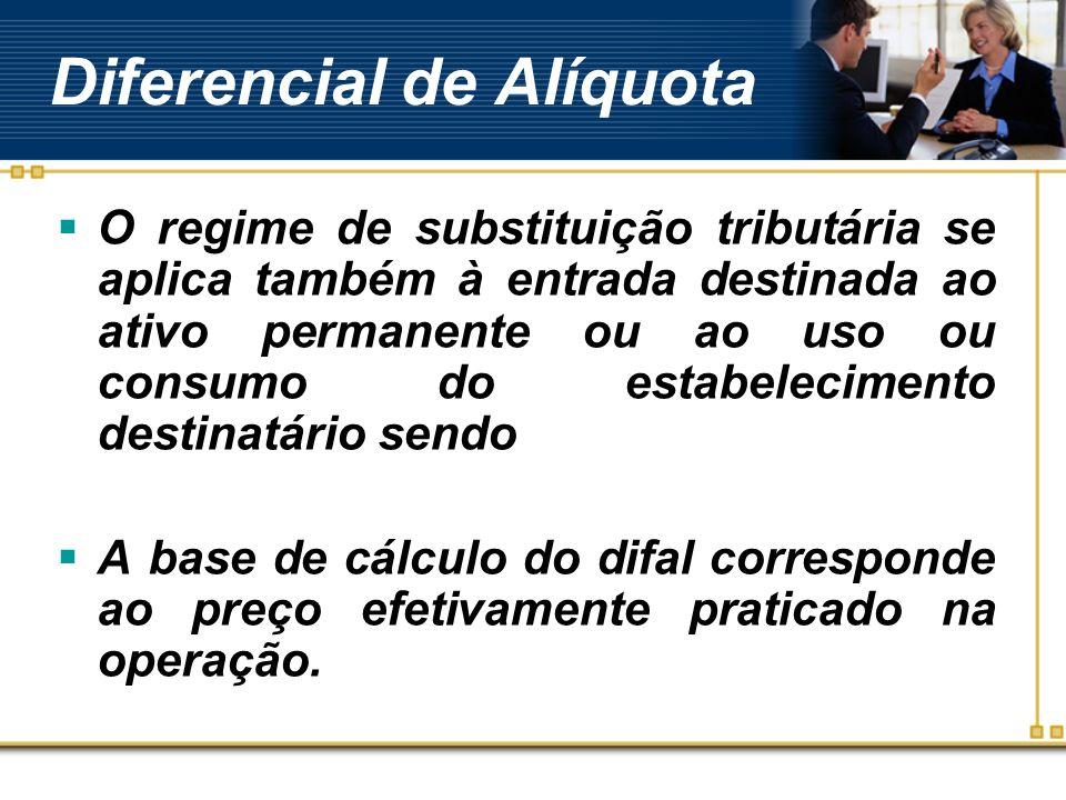 Diferencial de Alíquota O regime de substituição tributária se aplica também à entrada destinada ao ativo permanente ou ao uso ou consumo do estabelec