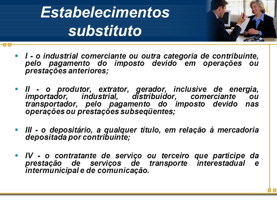Estabelecimentos substituto I - o industrial comerciante ou outra categoria de contribuinte, pelo pagamento do imposto devido em operações ou prestaçõ