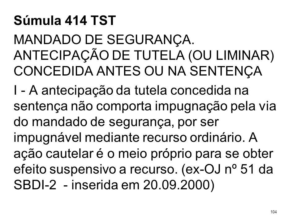 Súmula 414 TST MANDADO DE SEGURANÇA. ANTECIPAÇÃO DE TUTELA (OU LIMINAR) CONCEDIDA ANTES OU NA SENTENÇA I - A antecipação da tutela concedida na senten
