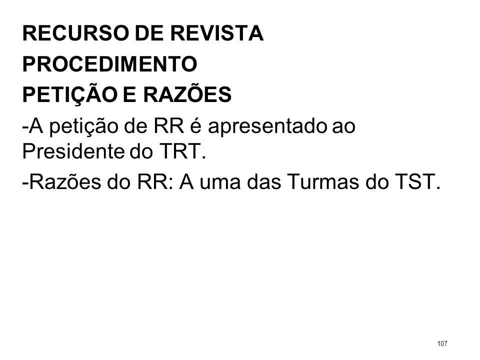 RECURSO DE REVISTA PROCEDIMENTO PETIÇÃO E RAZÕES -A petição de RR é apresentado ao Presidente do TRT. -Razões do RR: A uma das Turmas do TST. 107