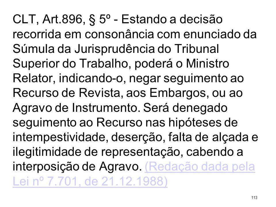 CLT, Art.896, § 5º - Estando a decisão recorrida em consonância com enunciado da Súmula da Jurisprudência do Tribunal Superior do Trabalho, poderá o M