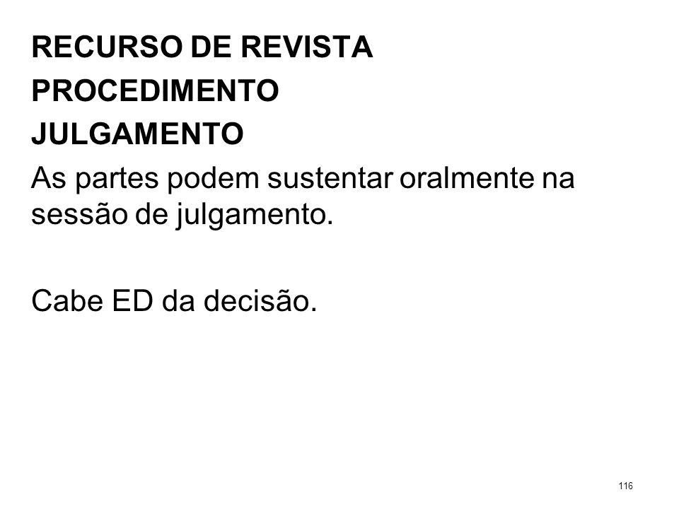 RECURSO DE REVISTA PROCEDIMENTO JULGAMENTO As partes podem sustentar oralmente na sessão de julgamento. Cabe ED da decisão. 116
