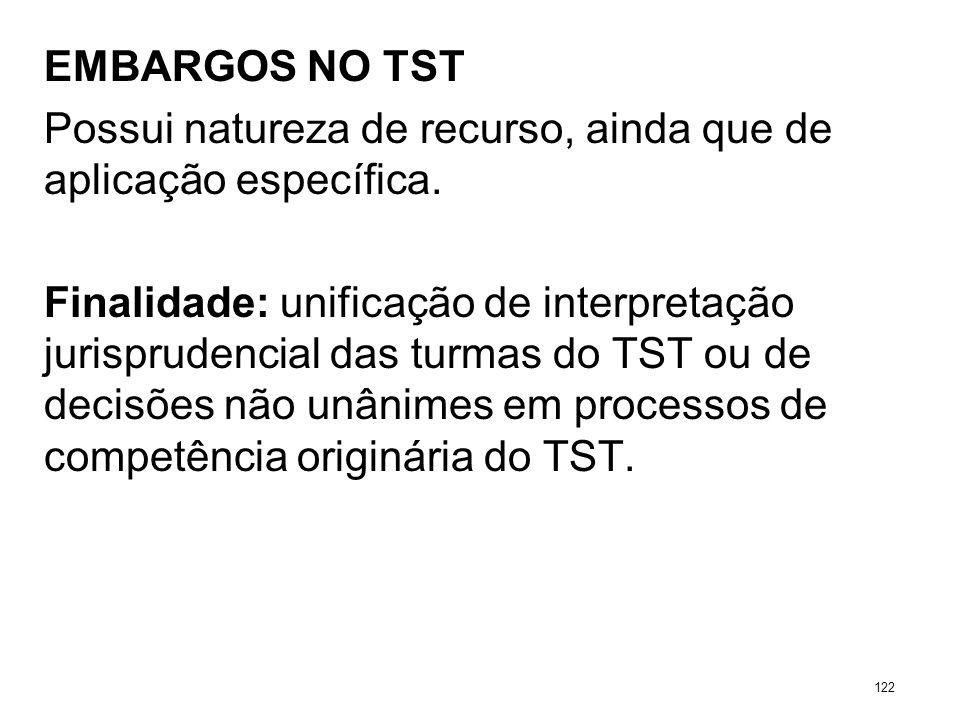 EMBARGOS NO TST Possui natureza de recurso, ainda que de aplicação específica. Finalidade: unificação de interpretação jurisprudencial das turmas do T