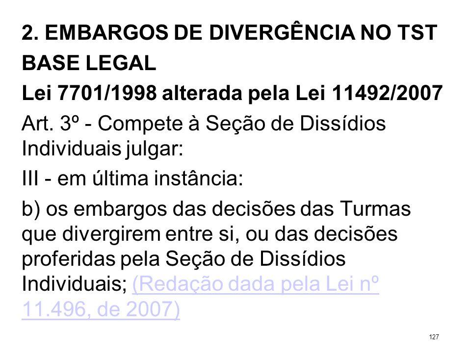 2. EMBARGOS DE DIVERGÊNCIA NO TST BASE LEGAL Lei 7701/1998 alterada pela Lei 11492/2007 Art. 3º - Compete à Seção de Dissídios Individuais julgar: III