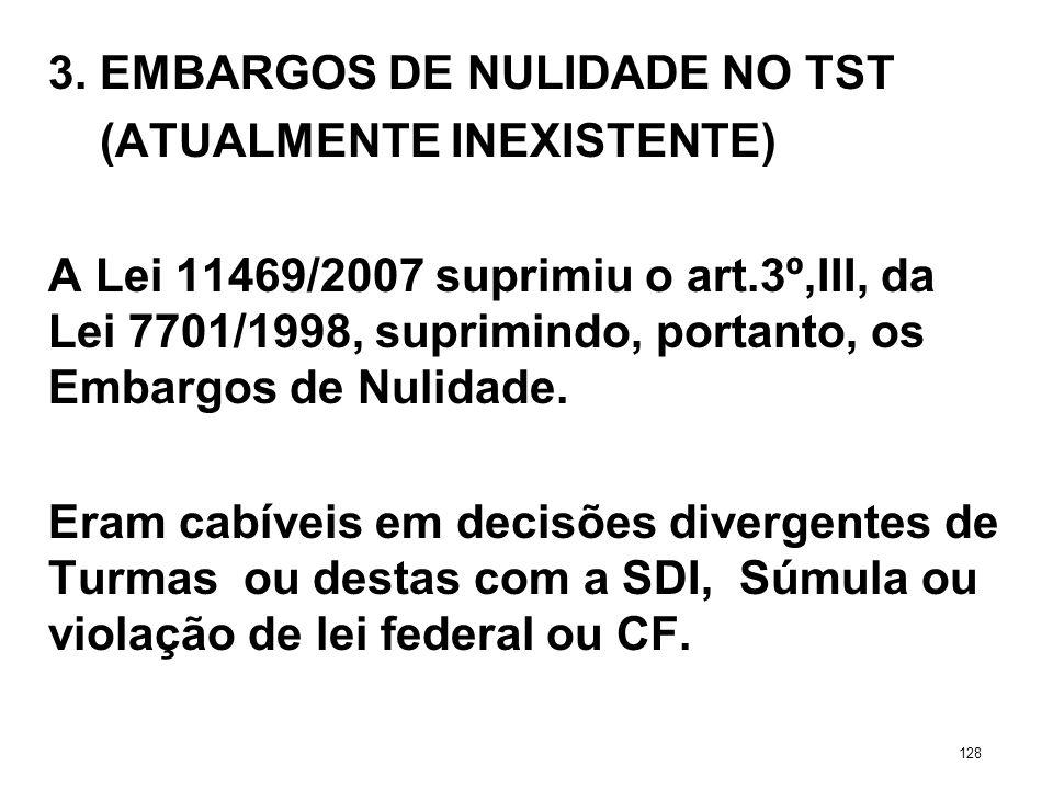 3. EMBARGOS DE NULIDADE NO TST (ATUALMENTE INEXISTENTE) A Lei 11469/2007 suprimiu o art.3º,III, da Lei 7701/1998, suprimindo, portanto, os Embargos de