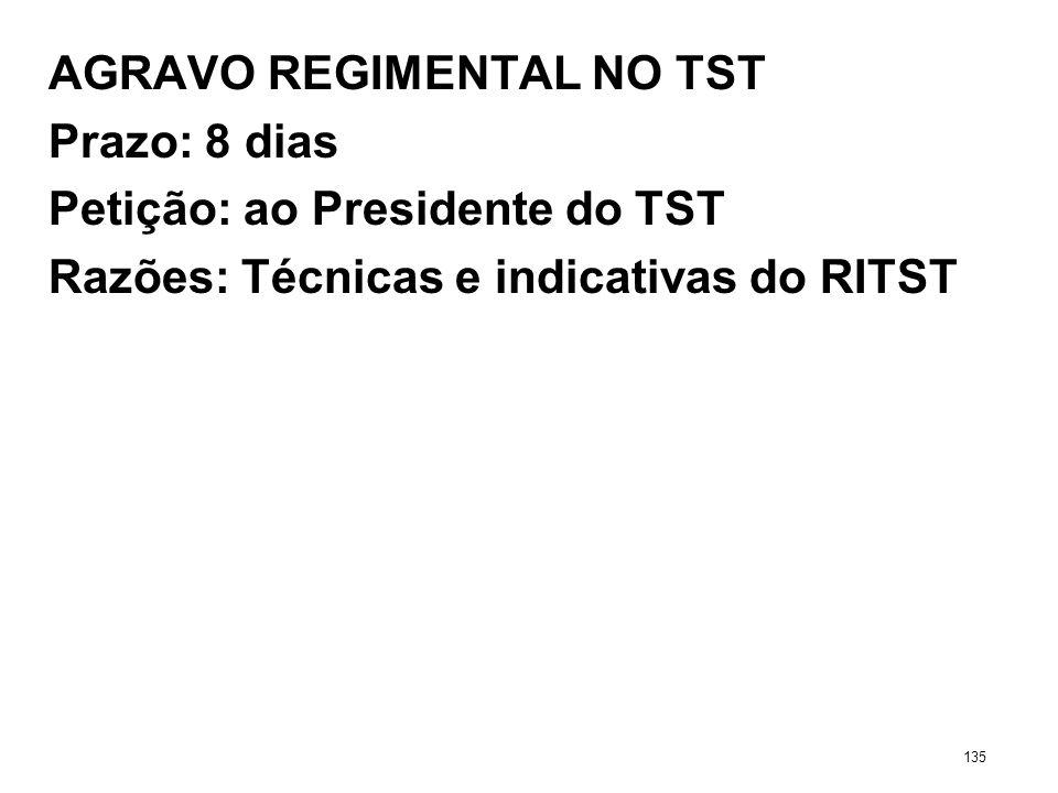 AGRAVO REGIMENTAL NO TST Prazo: 8 dias Petição: ao Presidente do TST Razões: Técnicas e indicativas do RITST 135