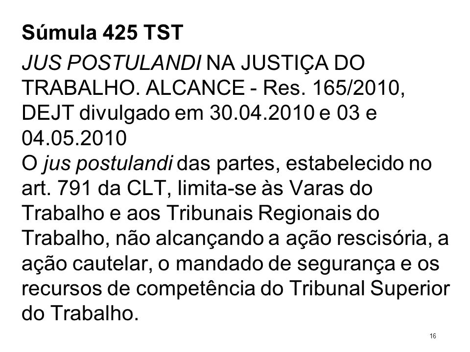 Súmula 425 TST JUS POSTULANDI NA JUSTIÇA DO TRABALHO. ALCANCE - Res. 165/2010, DEJT divulgado em 30.04.2010 e 03 e 04.05.2010 O jus postulandi das par