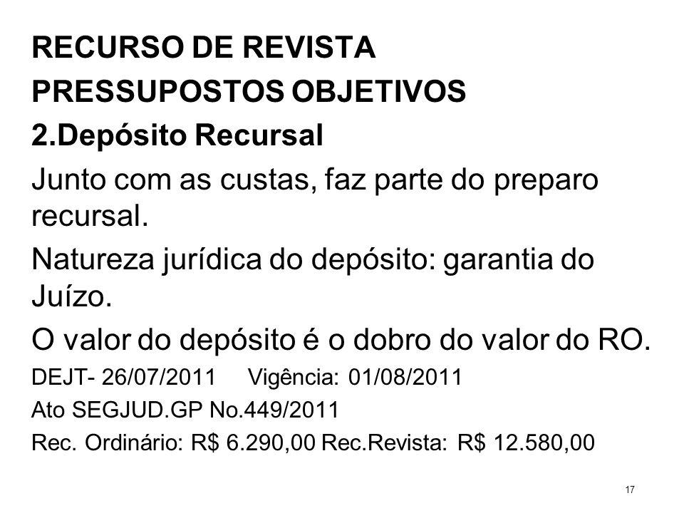 RECURSO DE REVISTA PRESSUPOSTOS OBJETIVOS 2.Depósito Recursal Junto com as custas, faz parte do preparo recursal. Natureza jurídica do depósito: garan