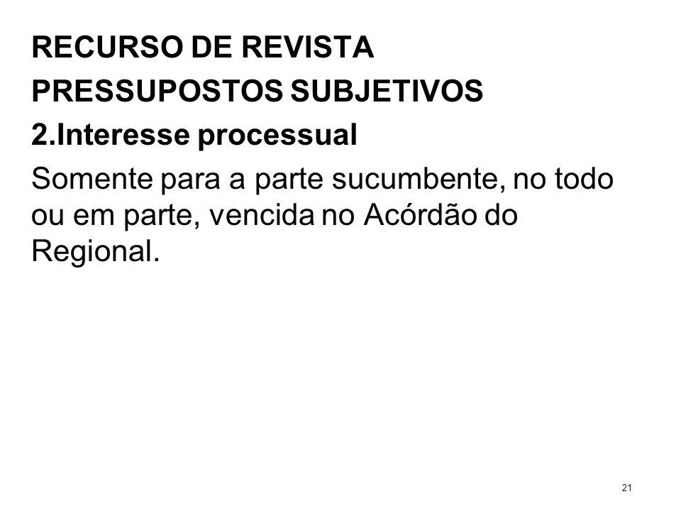 RECURSO DE REVISTA PRESSUPOSTOS SUBJETIVOS 2.Interesse processual Somente para a parte sucumbente, no todo ou em parte, vencida no Acórdão do Regional