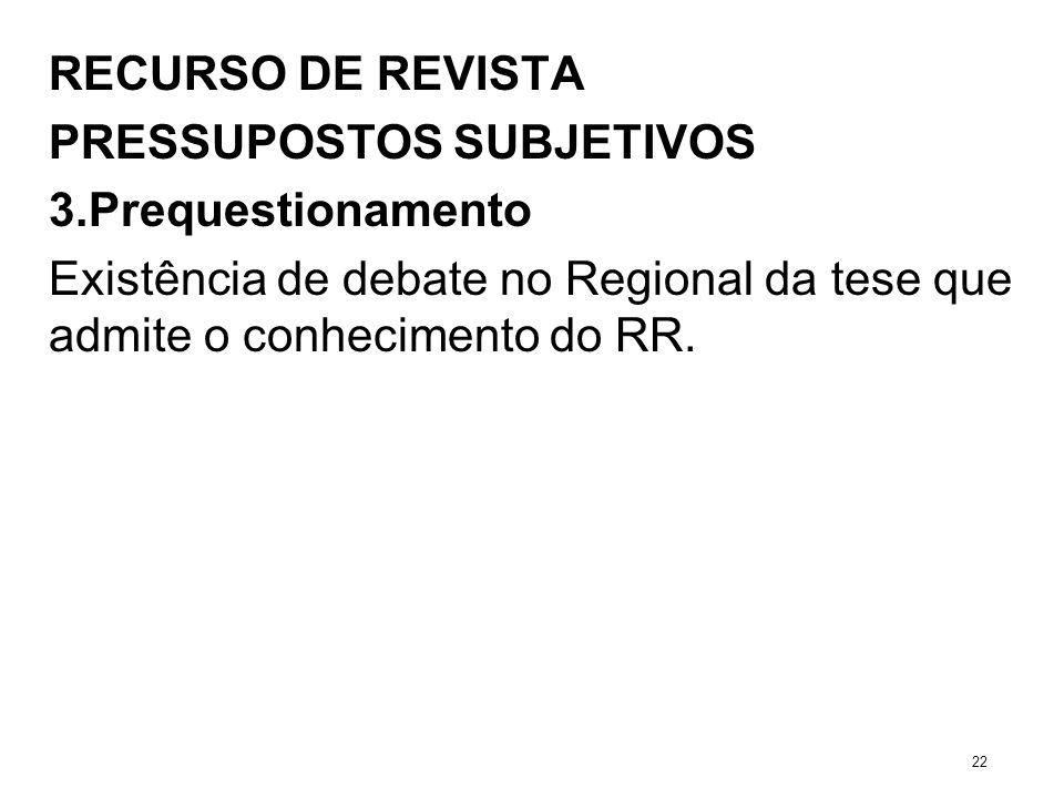 RECURSO DE REVISTA PRESSUPOSTOS SUBJETIVOS 3.Prequestionamento Existência de debate no Regional da tese que admite o conhecimento do RR. 22