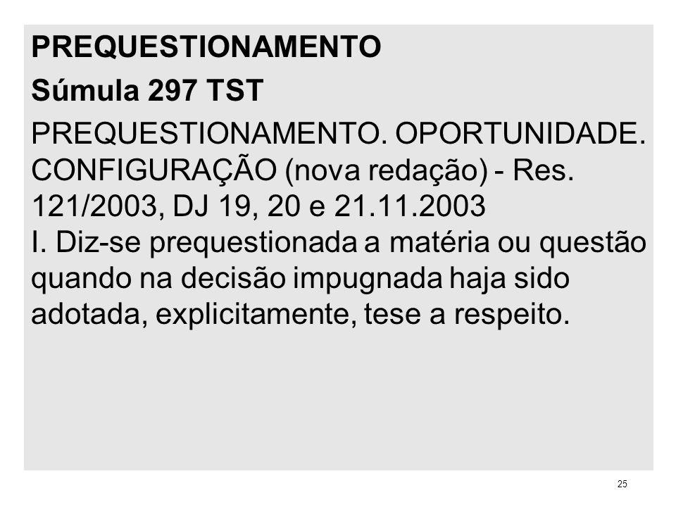 PREQUESTIONAMENTO Súmula 297 TST PREQUESTIONAMENTO. OPORTUNIDADE. CONFIGURAÇÃO (nova redação) - Res. 121/2003, DJ 19, 20 e 21.11.2003 I. Diz-se preque