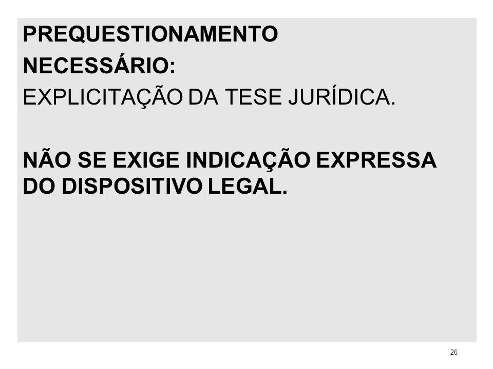 PREQUESTIONAMENTO NECESSÁRIO: EXPLICITAÇÃO DA TESE JURÍDICA. NÃO SE EXIGE INDICAÇÃO EXPRESSA DO DISPOSITIVO LEGAL. 26