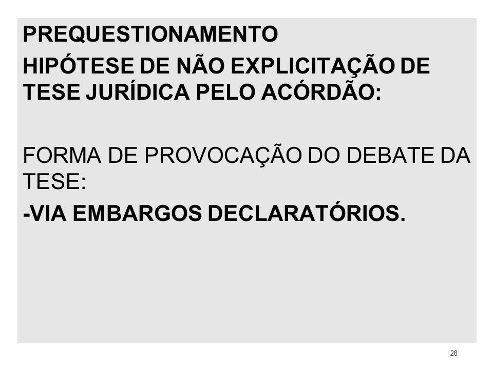 PREQUESTIONAMENTO HIPÓTESE DE NÃO EXPLICITAÇÃO DE TESE JURÍDICA PELO ACÓRDÃO: FORMA DE PROVOCAÇÃO DO DEBATE DA TESE: -VIA EMBARGOS DECLARATÓRIOS. 28