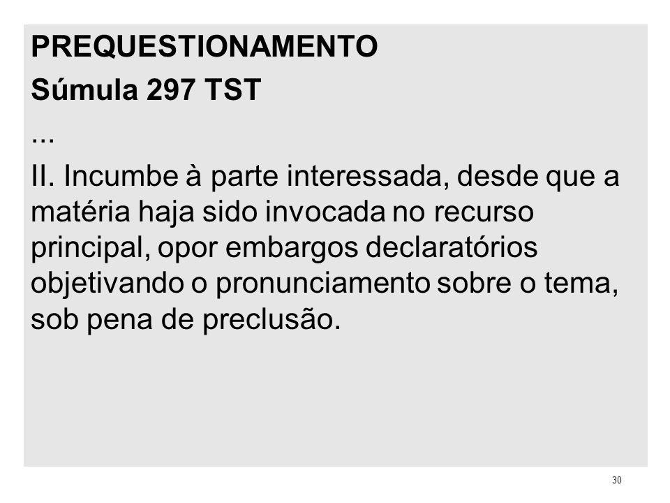 PREQUESTIONAMENTO Súmula 297 TST... II. Incumbe à parte interessada, desde que a matéria haja sido invocada no recurso principal, opor embargos declar