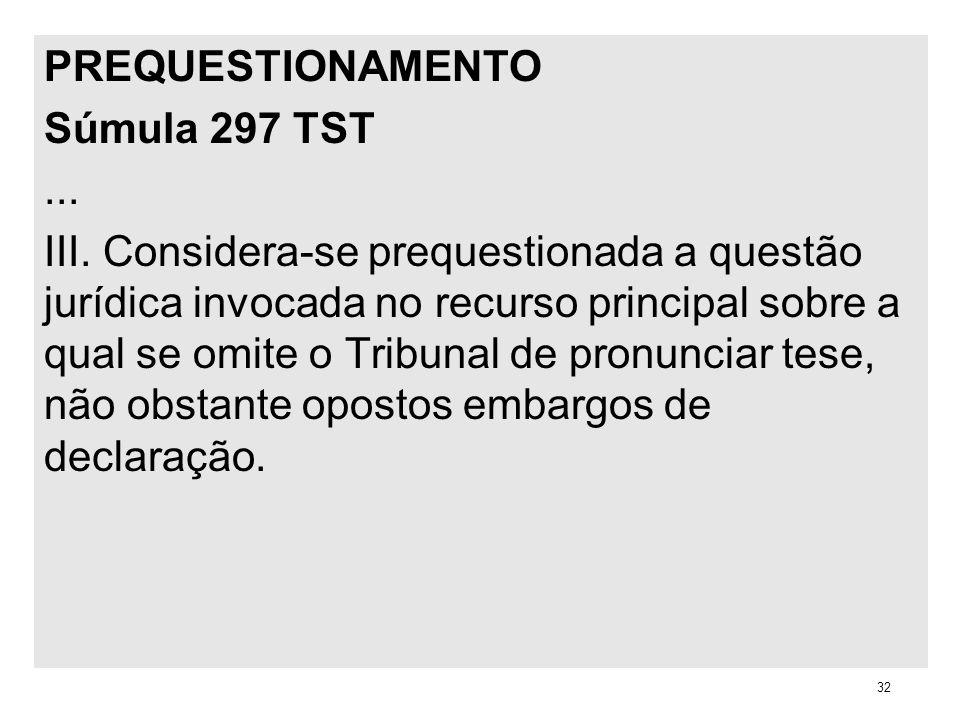 PREQUESTIONAMENTO Súmula 297 TST... III. Considera-se prequestionada a questão jurídica invocada no recurso principal sobre a qual se omite o Tribunal