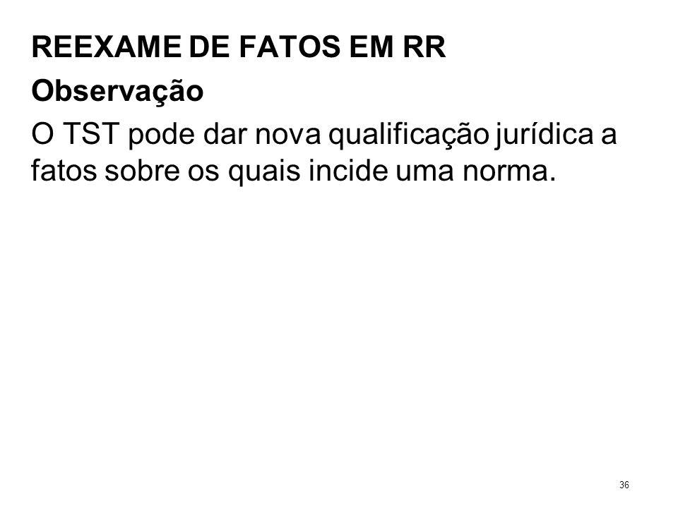 REEXAME DE FATOS EM RR Observação O TST pode dar nova qualificação jurídica a fatos sobre os quais incide uma norma. 36