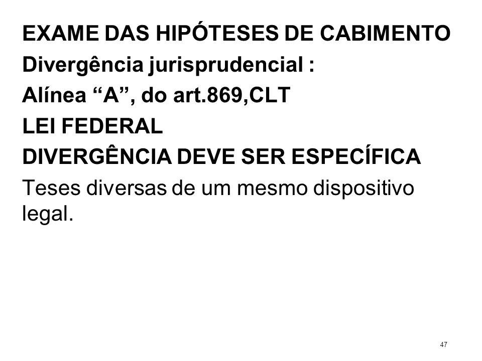 EXAME DAS HIPÓTESES DE CABIMENTO Divergência jurisprudencial : Alínea A, do art.869,CLT LEI FEDERAL DIVERGÊNCIA DEVE SER ESPECÍFICA Teses diversas de