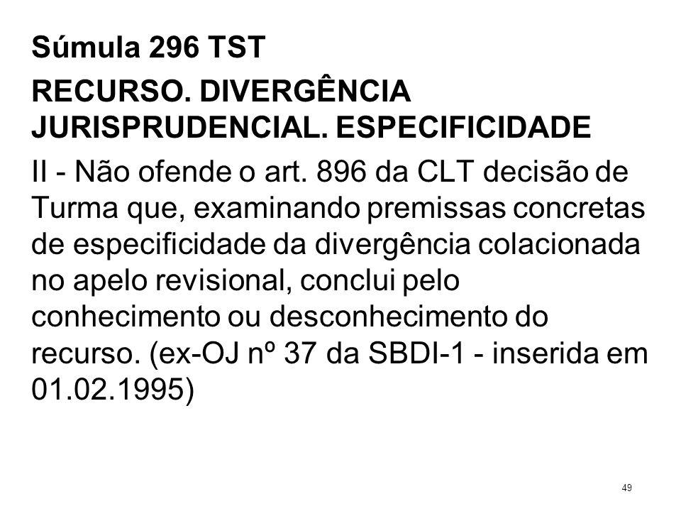 Súmula 296 TST RECURSO. DIVERGÊNCIA JURISPRUDENCIAL. ESPECIFICIDADE II - Não ofende o art. 896 da CLT decisão de Turma que, examinando premissas concr