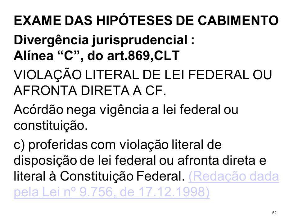 EXAME DAS HIPÓTESES DE CABIMENTO Divergência jurisprudencial : Alínea C, do art.869,CLT VIOLAÇÃO LITERAL DE LEI FEDERAL OU AFRONTA DIRETA A CF. Acórdã