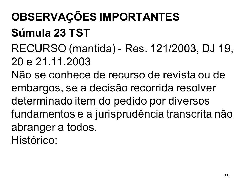 OBSERVAÇÕES IMPORTANTES Súmula 23 TST RECURSO (mantida) - Res. 121/2003, DJ 19, 20 e 21.11.2003 Não se conhece de recurso de revista ou de embargos, s