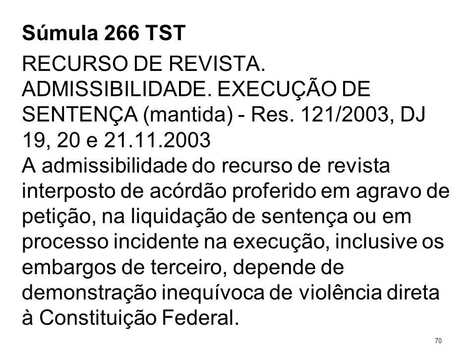 Súmula 266 TST RECURSO DE REVISTA. ADMISSIBILIDADE. EXECUÇÃO DE SENTENÇA (mantida) - Res. 121/2003, DJ 19, 20 e 21.11.2003 A admissibilidade do recurs