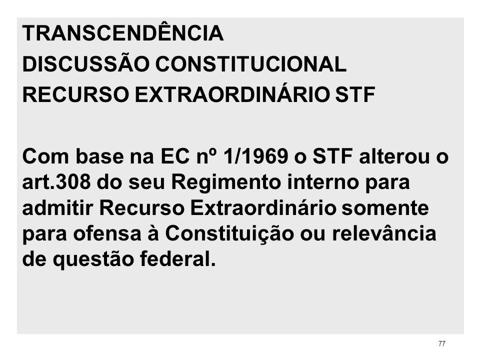 TRANSCENDÊNCIA DISCUSSÃO CONSTITUCIONAL RECURSO EXTRAORDINÁRIO STF Com base na EC nº 1/1969 o STF alterou o art.308 do seu Regimento interno para admi