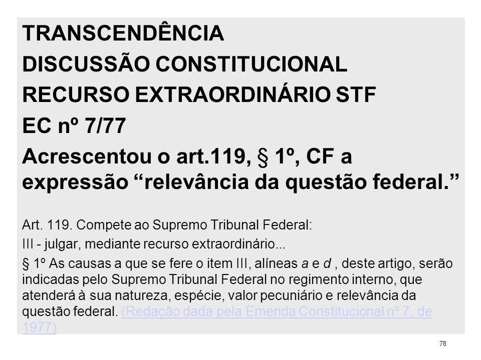 TRANSCENDÊNCIA DISCUSSÃO CONSTITUCIONAL RECURSO EXTRAORDINÁRIO STF EC nº 7/77 Acrescentou o art.119, § 1º, CF a expressão relevância da questão federa