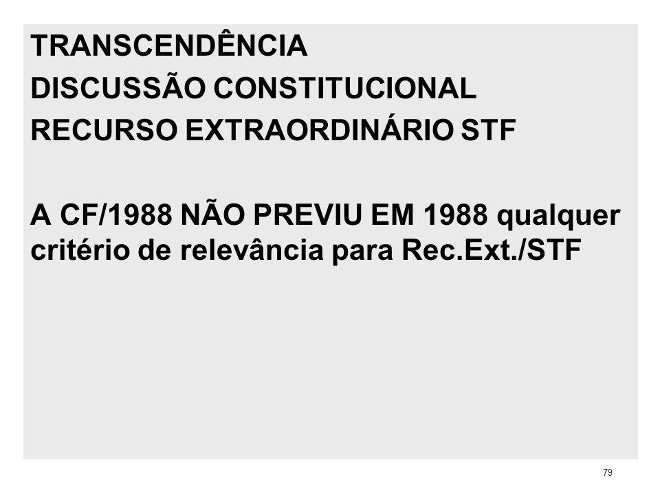 TRANSCENDÊNCIA DISCUSSÃO CONSTITUCIONAL RECURSO EXTRAORDINÁRIO STF A CF/1988 NÃO PREVIU EM 1988 qualquer critério de relevância para Rec.Ext./STF 79