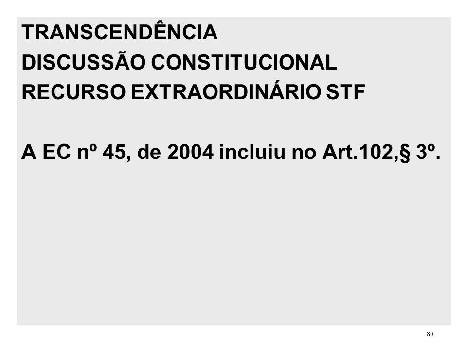 TRANSCENDÊNCIA DISCUSSÃO CONSTITUCIONAL RECURSO EXTRAORDINÁRIO STF A EC nº 45, de 2004 incluiu no Art.102,§ 3º. 80