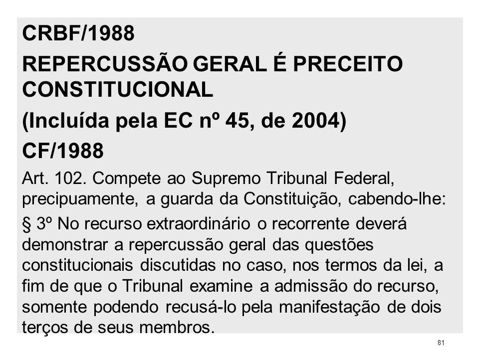 CRBF/1988 REPERCUSSÃO GERAL É PRECEITO CONSTITUCIONAL (Incluída pela EC nº 45, de 2004) CF/1988 Art. 102. Compete ao Supremo Tribunal Federal, precipu