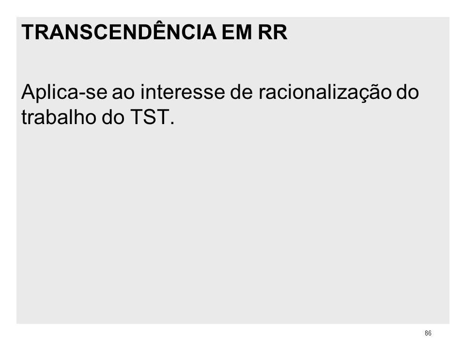 TRANSCENDÊNCIA EM RR Aplica-se ao interesse de racionalização do trabalho do TST. 86