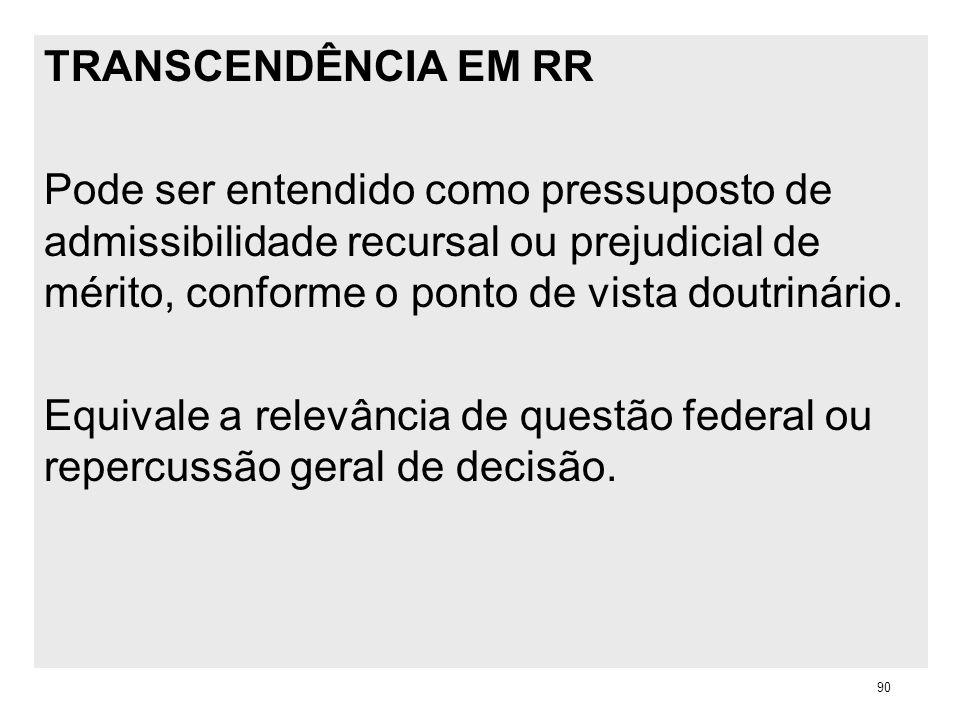 TRANSCENDÊNCIA EM RR Pode ser entendido como pressuposto de admissibilidade recursal ou prejudicial de mérito, conforme o ponto de vista doutrinário.