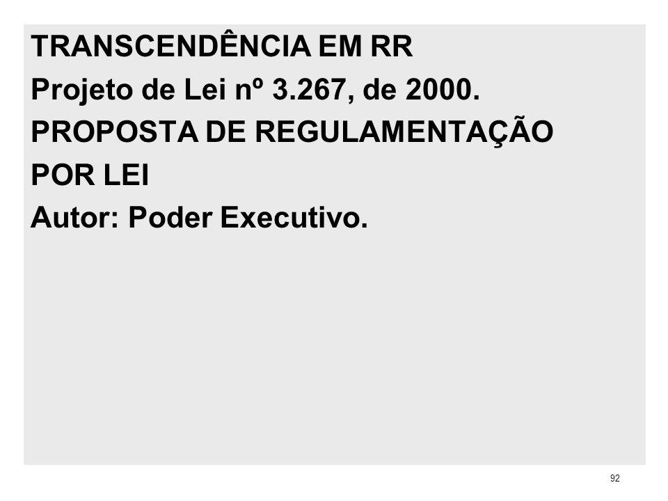 TRANSCENDÊNCIA EM RR Projeto de Lei nº 3.267, de 2000. PROPOSTA DE REGULAMENTAÇÃO POR LEI Autor: Poder Executivo. 92