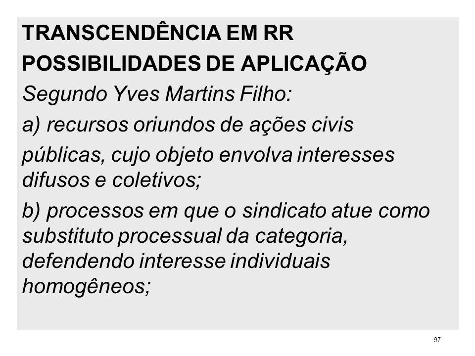 TRANSCENDÊNCIA EM RR POSSIBILIDADES DE APLICAÇÃO Segundo Yves Martins Filho: a) recursos oriundos de ações civis públicas, cujo objeto envolva interes