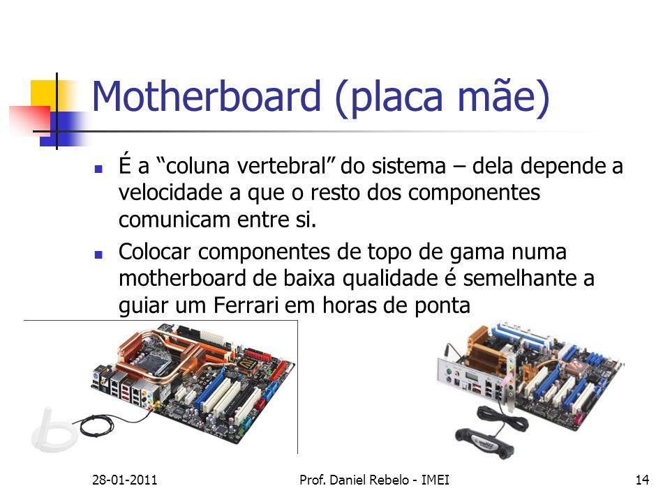 28-01-2011Prof. Daniel Rebelo - IMEI14 Motherboard (placa mãe) É a coluna vertebral do sistema – dela depende a velocidade a que o resto dos component