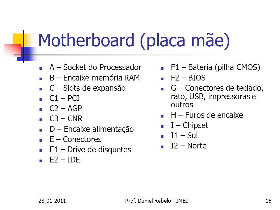 28-01-2011Prof. Daniel Rebelo - IMEI16 Motherboard (placa mãe) A – Socket do Processador B – Encaixe memória RAM C – Slots de expansão C1 – PCI C2 – A