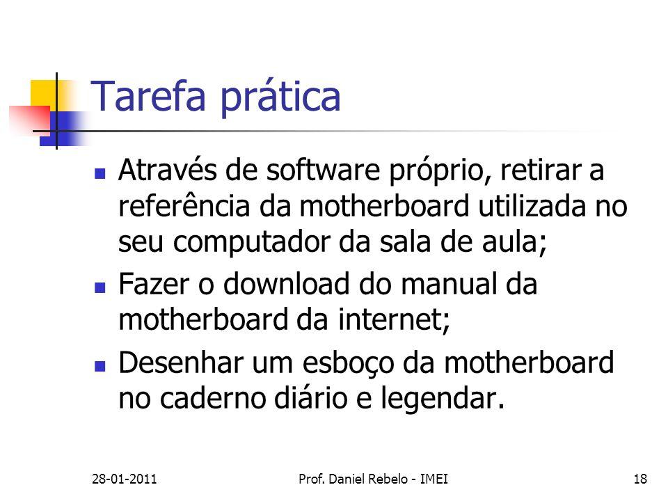 28-01-2011Prof. Daniel Rebelo - IMEI18 Tarefa prática Através de software próprio, retirar a referência da motherboard utilizada no seu computador da
