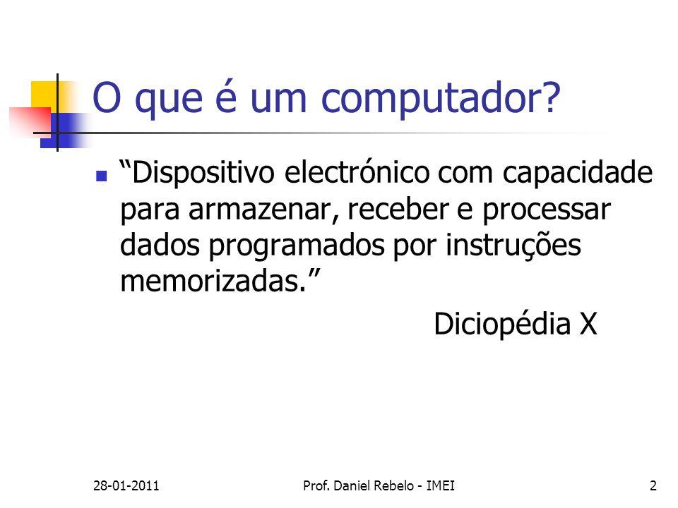 28-01-2011Prof. Daniel Rebelo - IMEI2 O que é um computador? Dispositivo electrónico com capacidade para armazenar, receber e processar dados programa