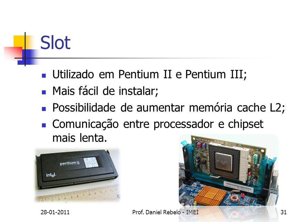 Slot Utilizado em Pentium II e Pentium III; Mais fácil de instalar; Possibilidade de aumentar memória cache L2; Comunicação entre processador e chipse