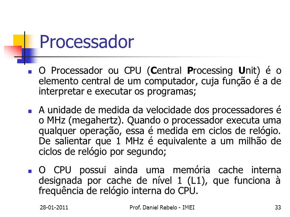 28-01-2011Prof. Daniel Rebelo - IMEI33 Processador O Processador ou CPU (Central Processing Unit) é o elemento central de um computador, cuja função é