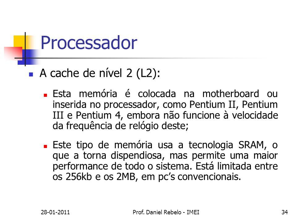 28-01-2011Prof. Daniel Rebelo - IMEI34 Processador A cache de nível 2 (L2): Esta memória é colocada na motherboard ou inserida no processador, como Pe