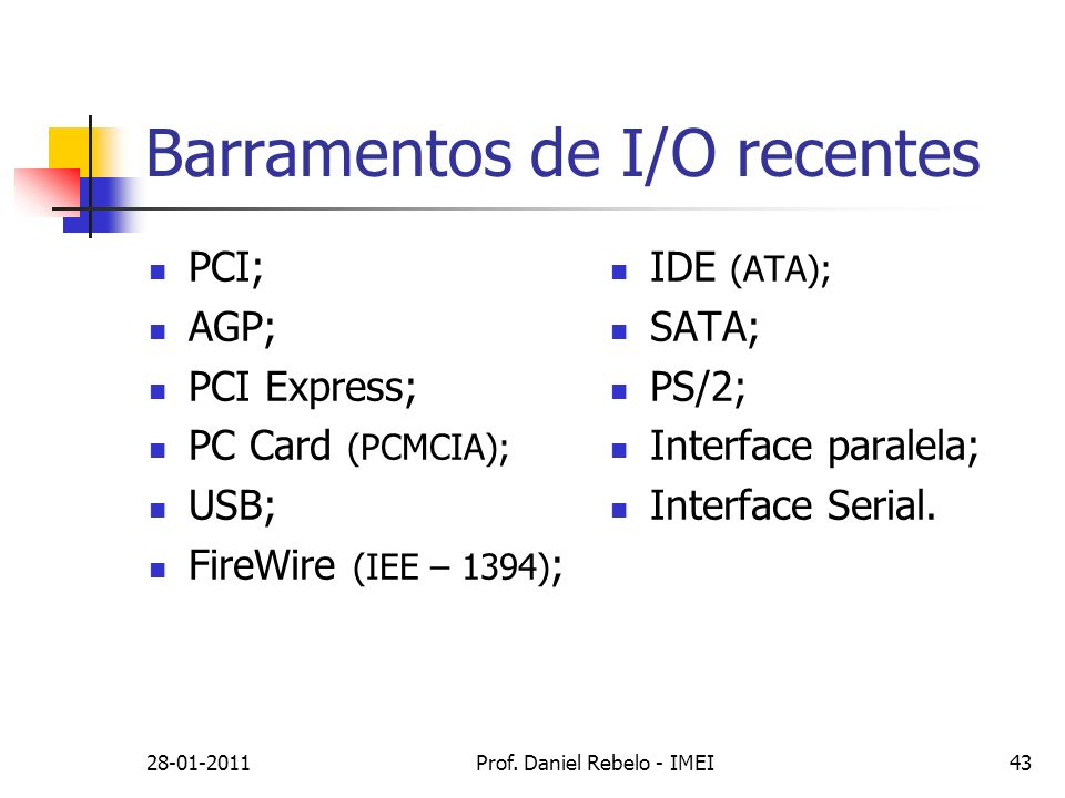 Barramentos de I/O recentes PCI; AGP; PCI Express; PC Card (PCMCIA); USB; FireWire (IEE – 1394) ; IDE (ATA); SATA; PS/2; Interface paralela; Interface