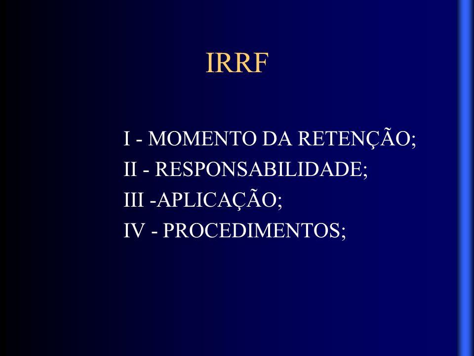 IRRF I - MOMENTO DA RETENÇÃO; II - RESPONSABILIDADE; III -APLICAÇÃO; IV - PROCEDIMENTOS;