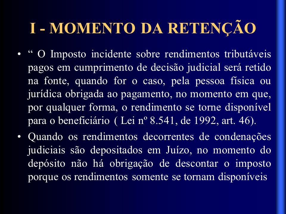 I - MOMENTO DA RETENÇÃO O Imposto incidente sobre rendimentos tributáveis pagos em cumprimento de decisão judicial será retido na fonte, quando for o