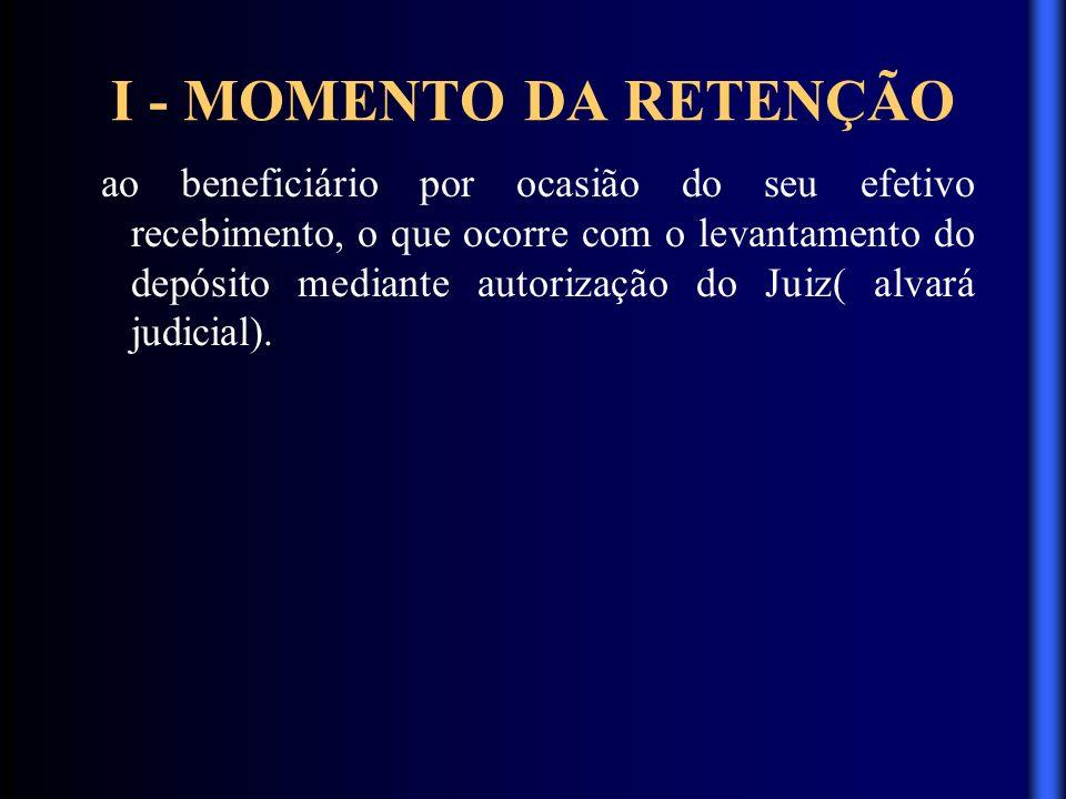 I - MOMENTO DA RETENÇÃO ao beneficiário por ocasião do seu efetivo recebimento, o que ocorre com o levantamento do depósito mediante autorização do Ju