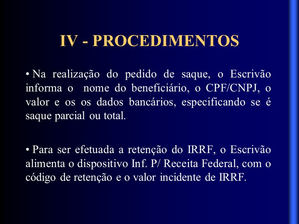 IV - PROCEDIMENTOS Na realização do pedido de saque, o Escrivão informa o nome do beneficiário, o CPF/CNPJ, o valor e os os dados bancários, especific