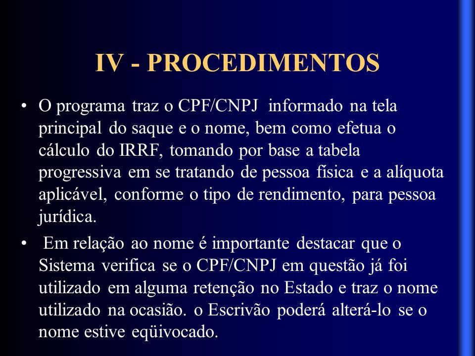 IV - PROCEDIMENTOS O programa traz o CPF/CNPJ informado na tela principal do saque e o nome, bem como efetua o cálculo do IRRF, tomando por base a tab