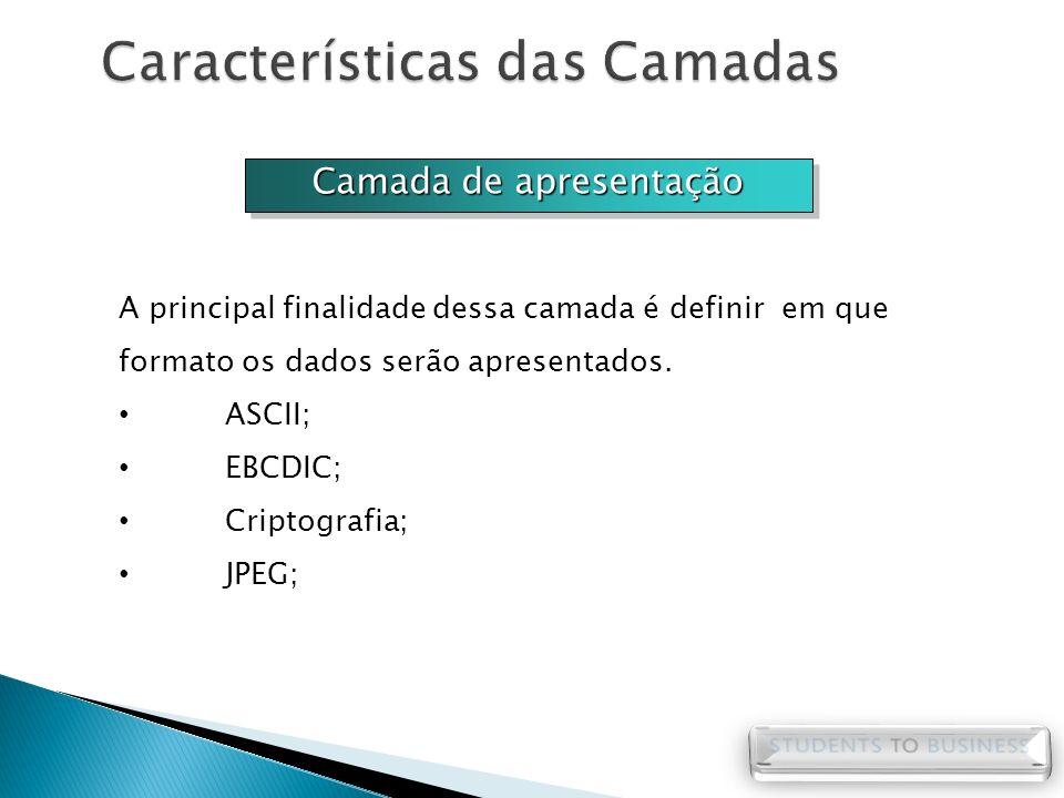 Camada de apresentação A principal finalidade dessa camada é definir em que formato os dados serão apresentados. ASCII; EBCDIC; Criptografia; JPEG;