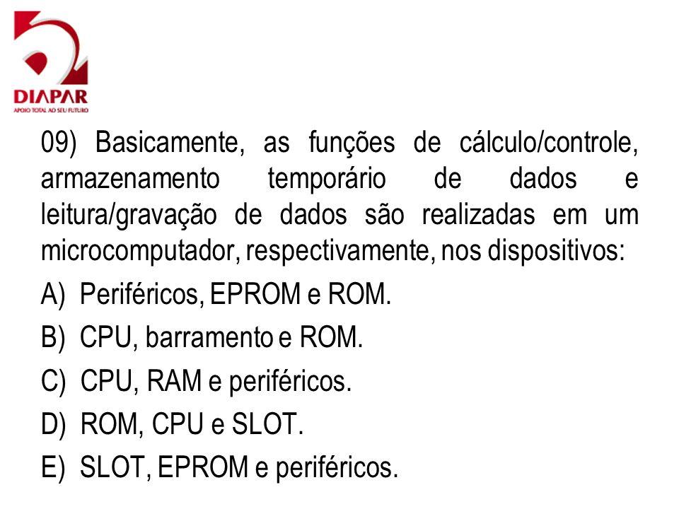 09) Basicamente, as funções de cálculo/controle, armazenamento temporário de dados e leitura/gravação de dados são realizadas em um microcomputador, respectivamente, nos dispositivos: A) Periféricos, EPROM e ROM.