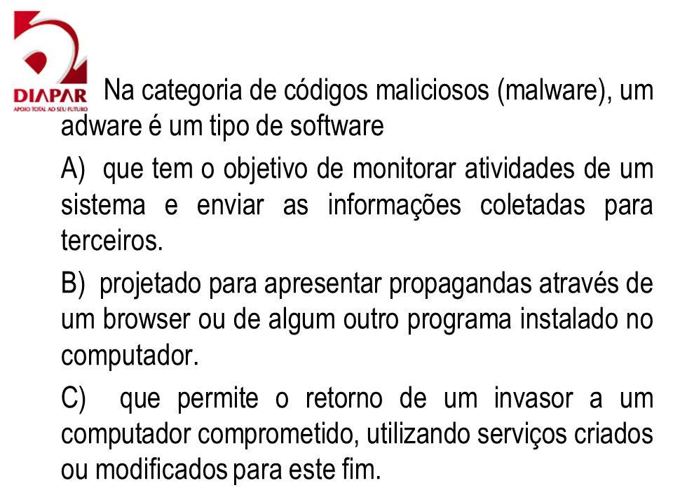 80) Na categoria de códigos maliciosos (malware), um adware é um tipo de software A) que tem o objetivo de monitorar atividades de um sistema e enviar